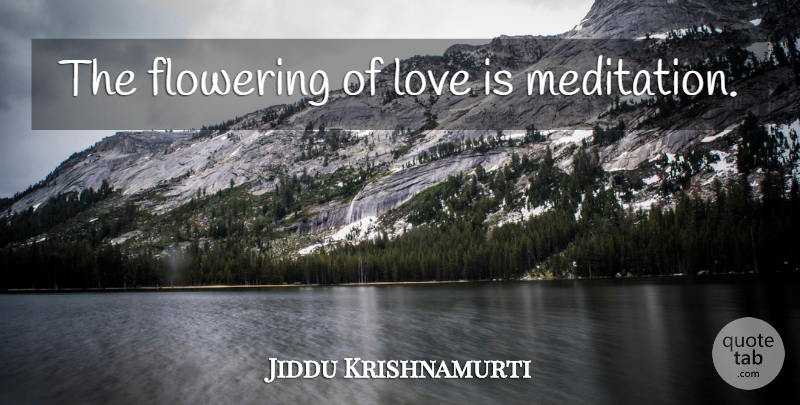 Jiddu Krishnamurti Quote About Love, Life, Truth: The Flowering Of Love Is...