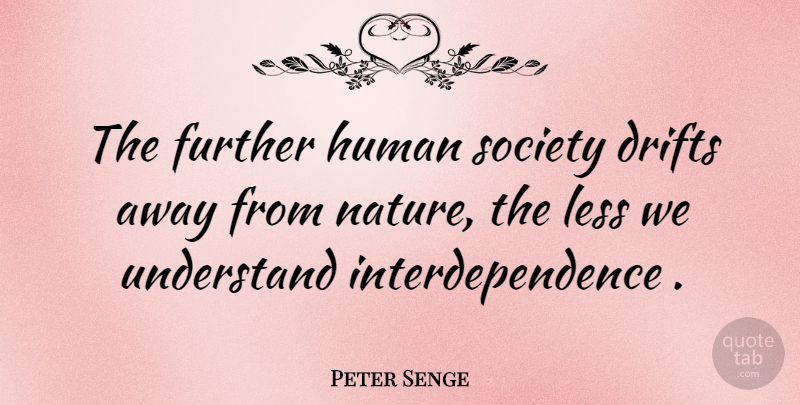 Peter Senge Quote About Interdependence, Humans, Human Society: The Further Human Society Drifts...
