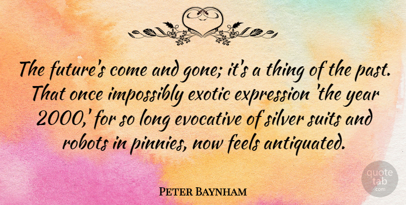 Peter Baynham Quote About Evocative, Exotic, Expression, Feels, Future: The Futures Come And Gone...