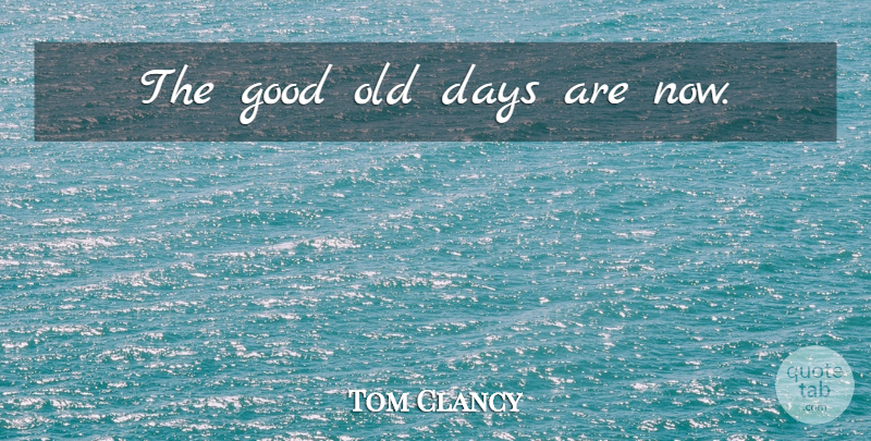 Tom Clancy Quote About Old Days, Good Old Days: The Good Old Days Are...