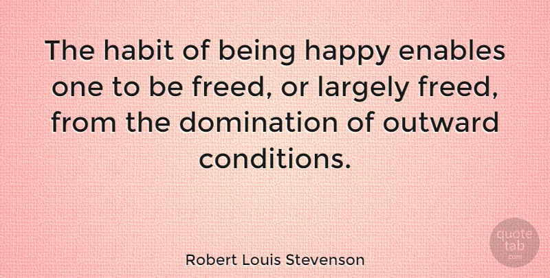 Robert Louis Stevenson Quote About Happiness, Being Happy, Humor: The Habit Of Being Happy...