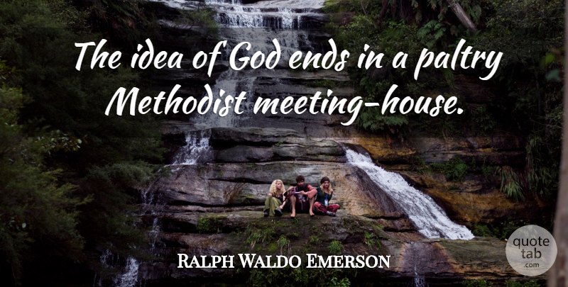 Ralph Waldo Emerson Quote About Ideas, House, Ends: The Idea Of God Ends...