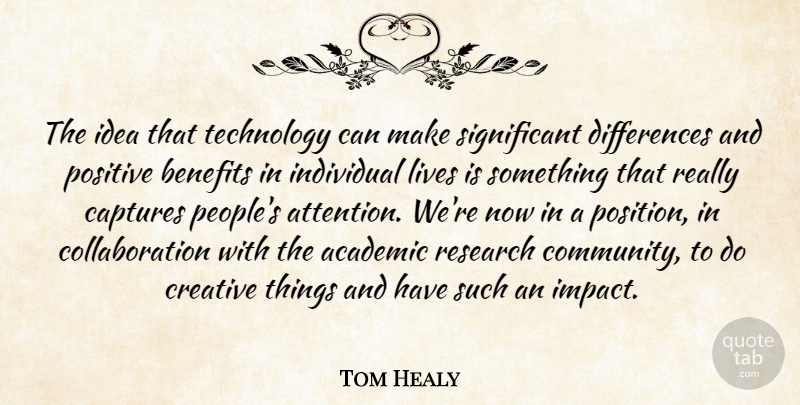 Tom Healy Quote About Academic, Benefits, Captures, Creative, Individual: The Idea That Technology Can...