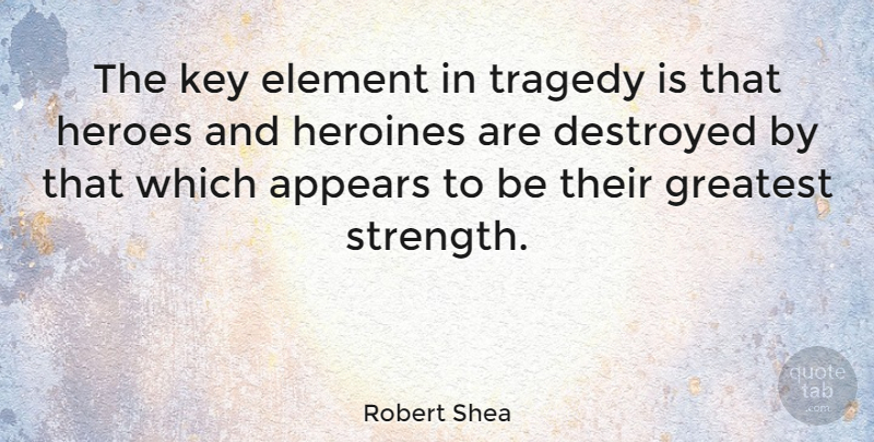 Robert Shea Quote About American Author, Appears, Destroyed, Element, Heroes: The Key Element In Tragedy...