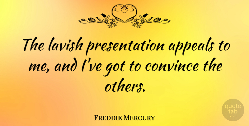 Freddie Mercury Quote About Appeals, Convince, Presentation: The Lavish Presentation Appeals To...