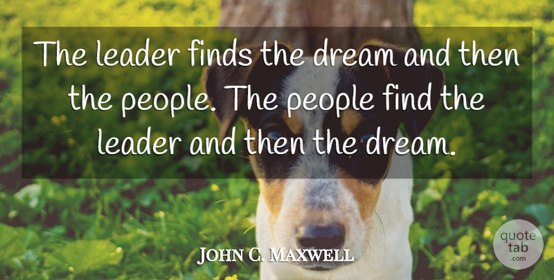 John C. Maxwell Quote About Leadership, Dream, People: The Leader Finds The Dream...