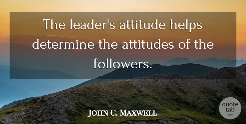 John C. Maxwell Quote About Attitude, Stay Positive, Leader: The Leaders Attitude Helps Determine...