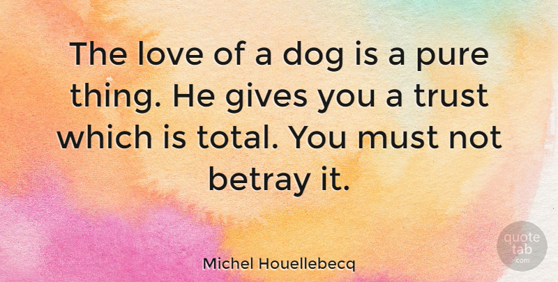 Michel Houellebecq Quote About Dog, Giving, Betray: The Love Of A Dog...