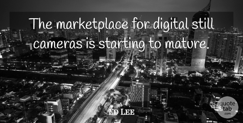 Ed Lee Quote About Cameras, Digital, Starting: The Marketplace For Digital Still...