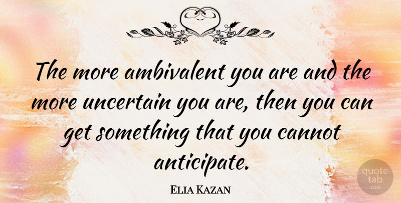 Elia Kazan Quote About Uncertain, Anticipate, Ambivalent: The More Ambivalent You Are...