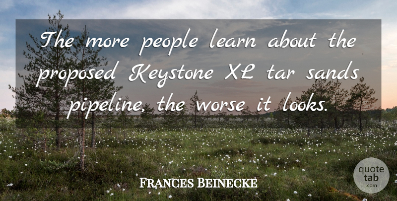 Frances Beinecke Quote About Keystone, People, Proposed, Sands, Worse: The More People Learn About...