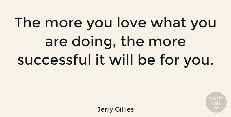 Jerry Gillies Quote About Motivational, Successful: The More You Love What...