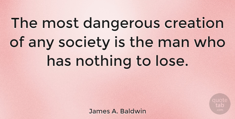 James A. Baldwin Quote About Life, Happiness, Success: The Most Dangerous Creation Of...