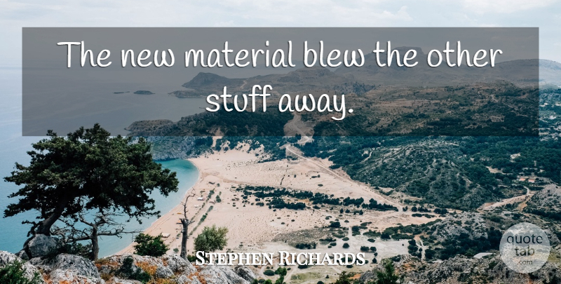 Stephen Richards Quote About Blew, Material, Stuff: The New Material Blew The...