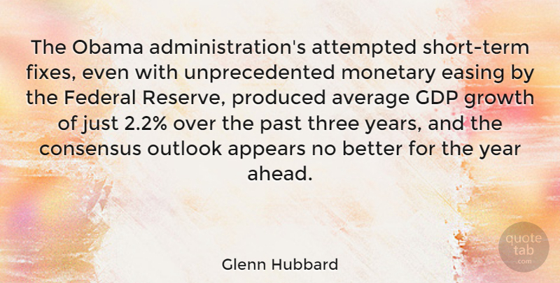 Glenn Hubbard Quote About Appears, Attempted, Average, Consensus, Easing: The Obama Administrations Attempted Short...