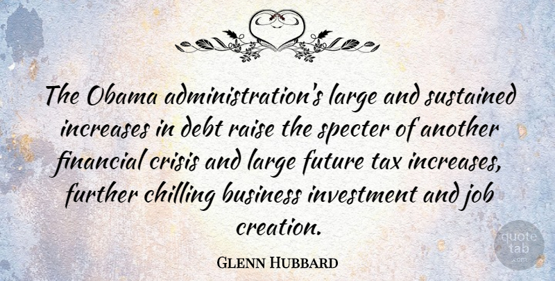Glenn Hubbard Quote About Business, Chilling, Crisis, Debt, Further: The Obama Administrations Large And...