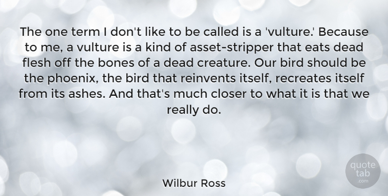 Wilbur Ross Quote About Bones, Closer, Eats, Flesh, Itself: The One Term I Dont...