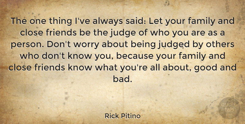 Rick Pitino Quote About Close, Family, Good, Judge, Judged: The One Thing Ive Always...