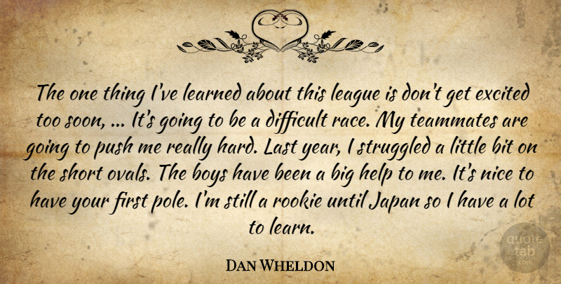 Dan Wheldon Quote About Bit, Boys, Difficult, Excited, Help: The One Thing Ive Learned...