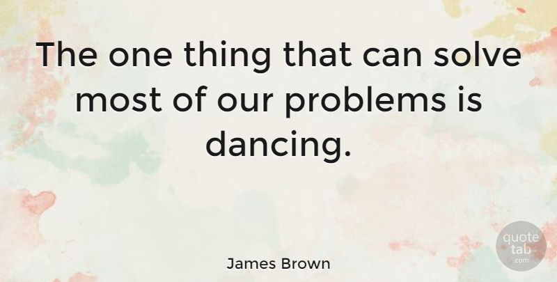 James Brown Quote About Happiness, Dance, Dancing: The One Thing That Can...