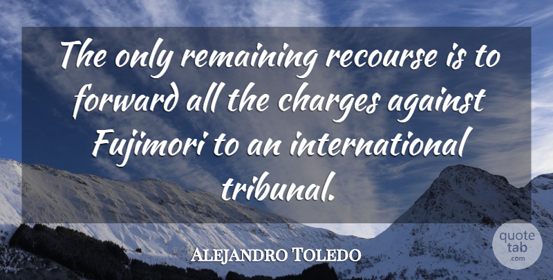 Alejandro Toledo Quote About Against, Charges, Forward, Remaining: The Only Remaining Recourse Is...