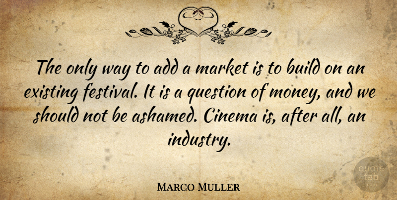Marco Muller Quote About Add, Build, Cinema, Existing, Market: The Only Way To Add...