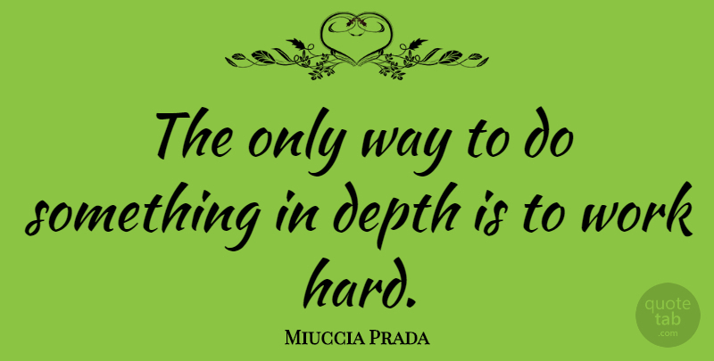 Miuccia Prada Quote About Hard Work, Way, Depth: The Only Way To Do...