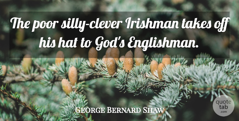 George Bernard Shaw Quote About Clever, Silly, Hats: The Poor Silly Clever Irishman...