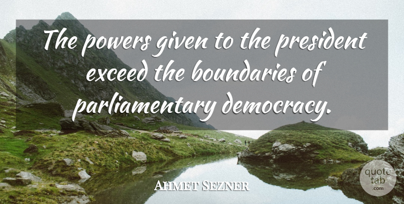 Ahmet Sezner Quote About Boundaries, Democracy, Exceed, Given, Powers: The Powers Given To The...