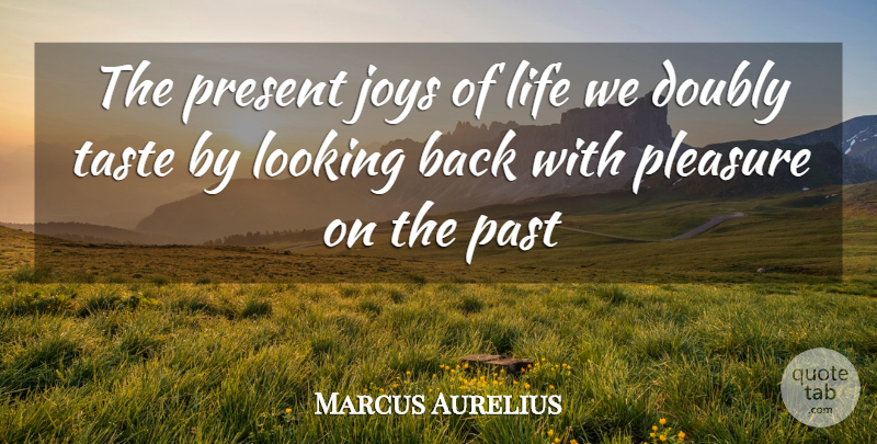 Marcus Aurelius Quote About Doubly, Joys, Life, Looking, Past: The Present Joys Of Life...