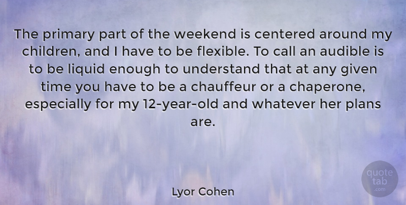 Lyor Cohen Quote About Call, Centered, Chauffeur, Given, Liquid: The Primary Part Of The...