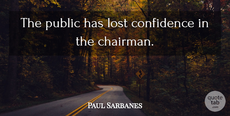 Paul Sarbanes Quote About Confidence, Lost, Public: The Public Has Lost Confidence...