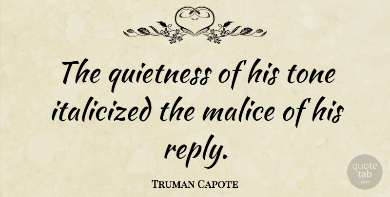 Truman Capote Quote About Tone, Malice, Quietness: The Quietness Of His Tone...