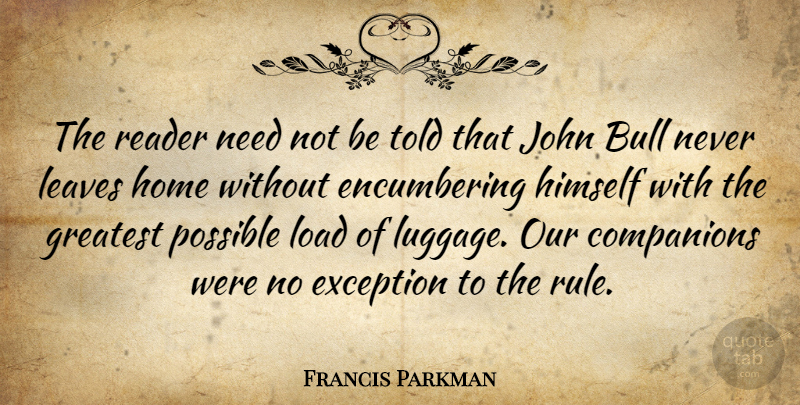 Francis Parkman Quote About Companions, Exception, Himself, Home, John: The Reader Need Not Be...