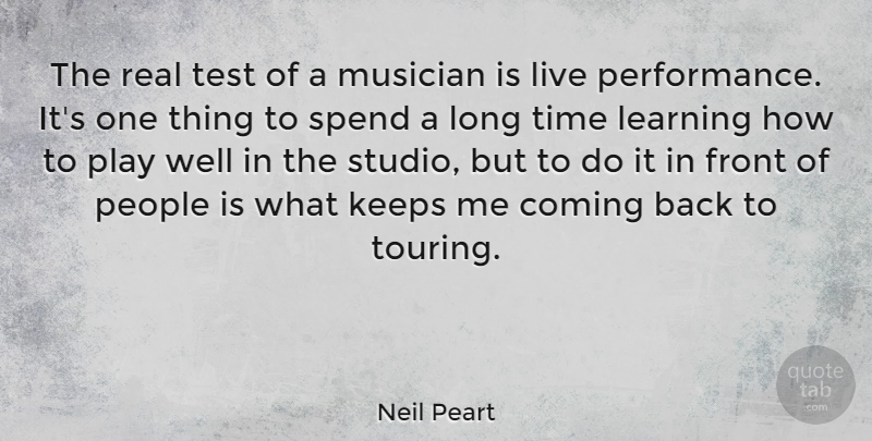 Neil Peart Quote About Coming, Front, Keeps, Learning, Musician: The Real Test Of A...