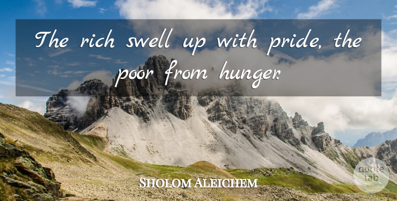 Sholom Aleichem Quote About Pride, Hunger, Rich: The Rich Swell Up With...
