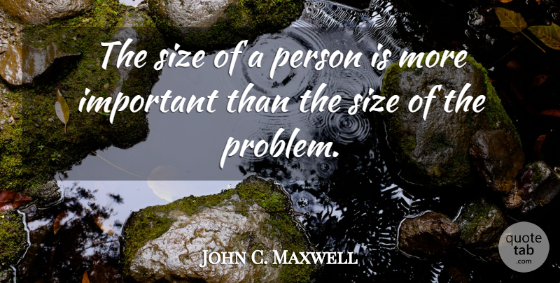 John C. Maxwell Quote About Attitude, Important, Size: The Size Of A Person...