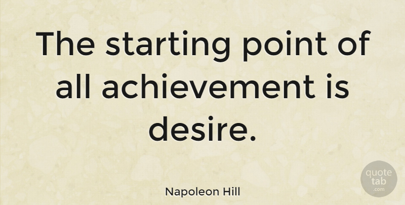 Napoleon Hill Quote About Inspirational, Success, Motivation: The Starting Point Of All...