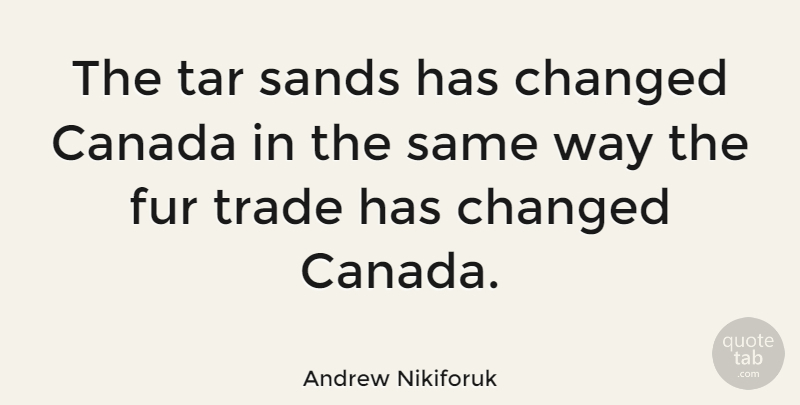 Andrew Nikiforuk Quote About Canada, Changed, Fur, Sands, Trade: The Tar Sands Has Changed...
