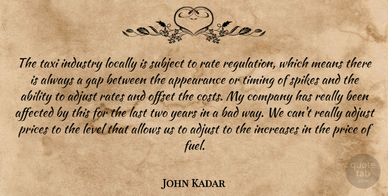 John Kadar Quote About Ability, Adjust, Affected, Appearance, Bad: The Taxi Industry Locally Is...
