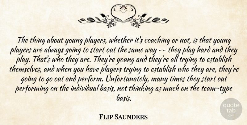 Flip Saunders Quote About Coaching, Establish, Hard, Individual, Performing: The Thing About Young Players...