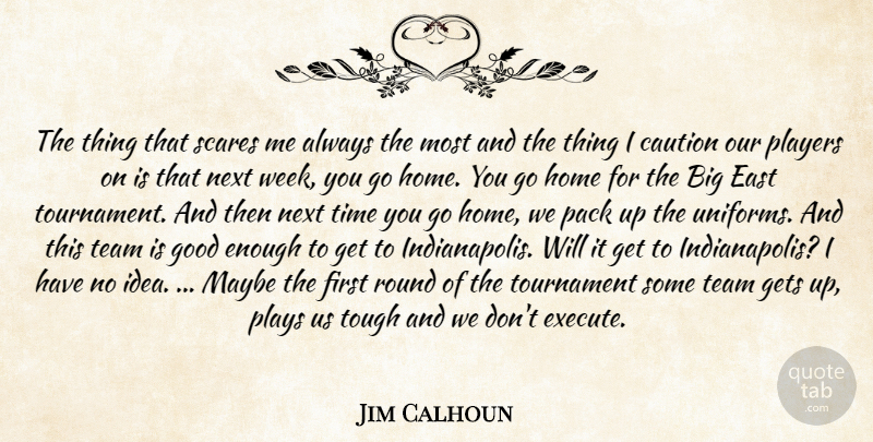 Jim Calhoun Quote About Caution, East, Gets, Good, Home: The Thing That Scares Me...