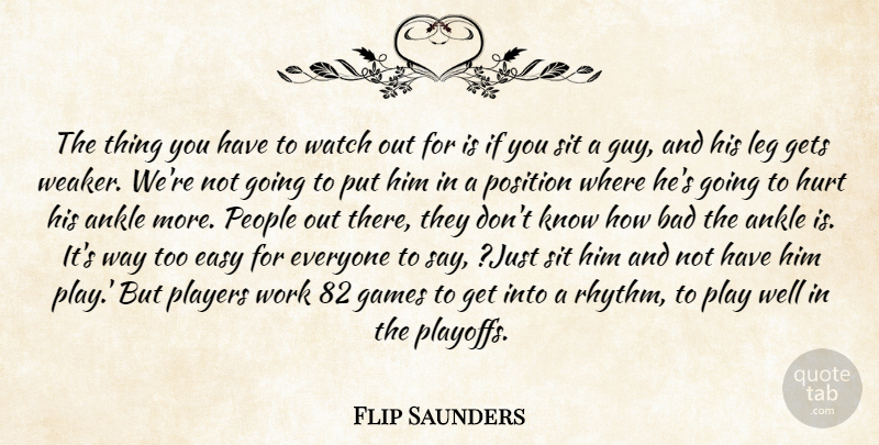 Flip Saunders Quote About Ankle, Bad, Easy, Games, Gets: The Thing You Have To...