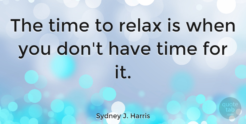 Sydney J. Harris Quote About Funny, Witty, Time: The Time To Relax Is...