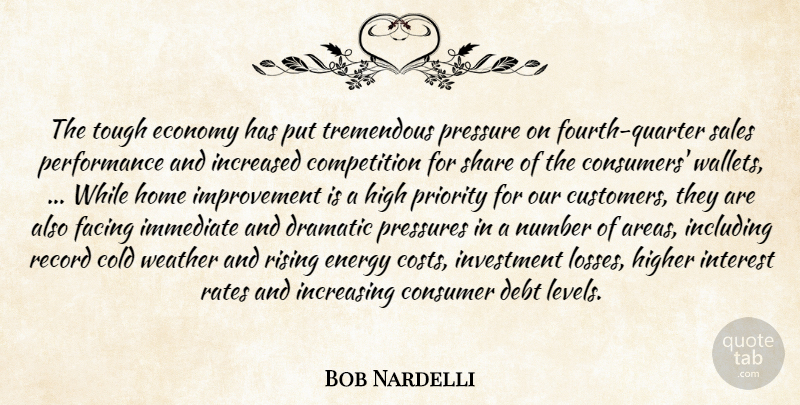 Bob Nardelli Quote About Cold, Competition, Consumer, Debt, Dramatic: The Tough Economy Has Put...
