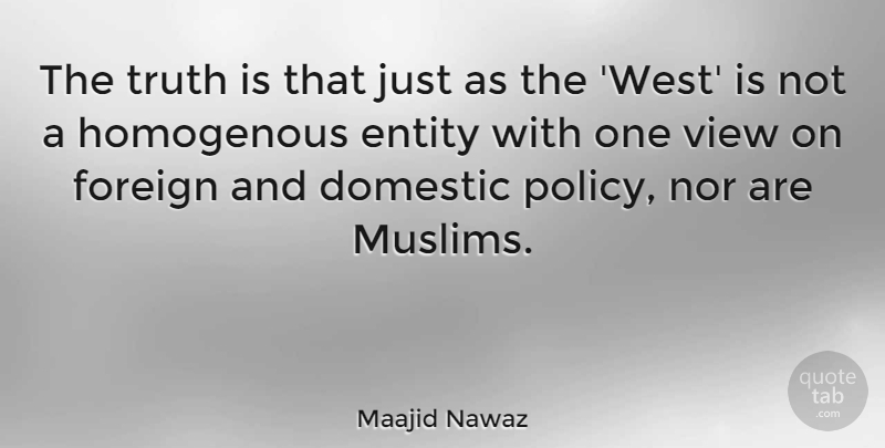 Maajid Nawaz Quote About Domestic, Entity, Foreign, Nor, Truth: The Truth Is That Just...