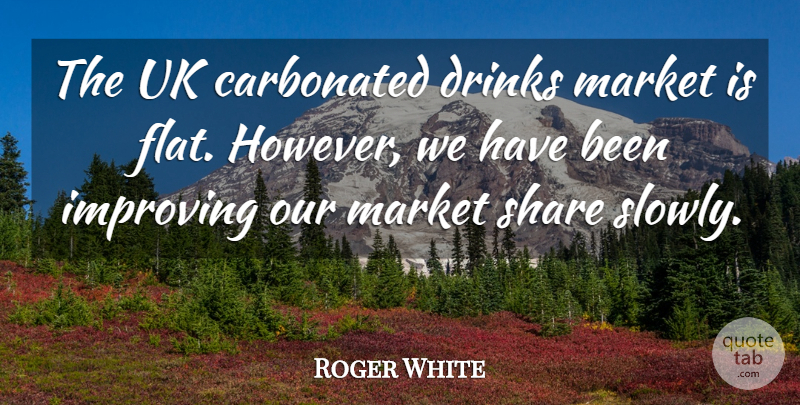 Roger White Quote About Drinks, Improving, Market, Share, Uk: The Uk Carbonated Drinks Market...