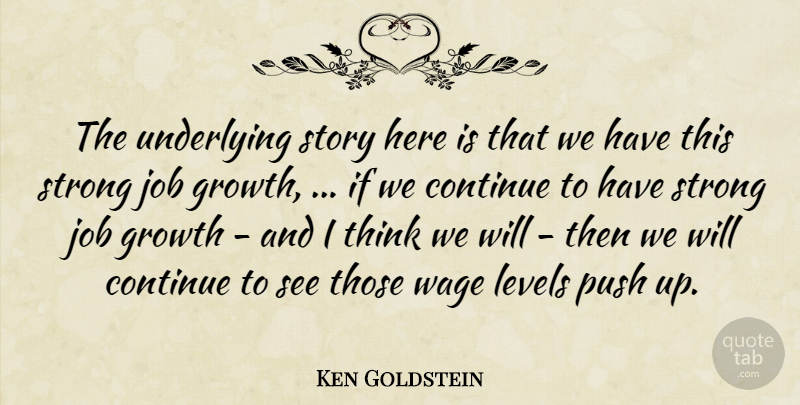 Ken Goldstein Quote About Continue, Growth, Job, Levels, Push: The Underlying Story Here Is...