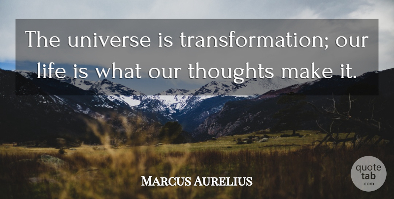 Marcus Aurelius Quote About Life, Thoughts, Universe: The Universe Is Transformation Our...