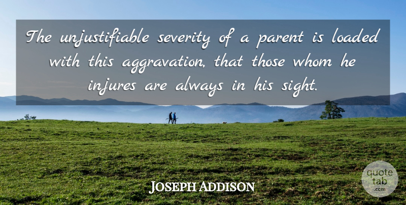 Joseph Addison Quote About Aggravation, Sight, Parent: The Unjustifiable Severity Of A...